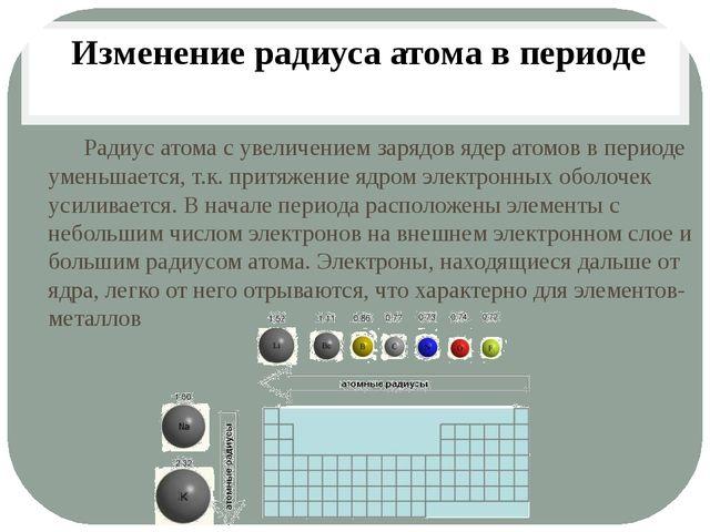 Радиус атома с увеличением зарядов ядер атомов в периоде уменьшается, т.к. п...
