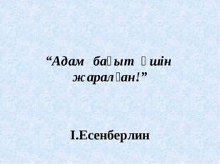 """""""Адам бақыт үшін жаралған!"""" І.Есенберлин"""