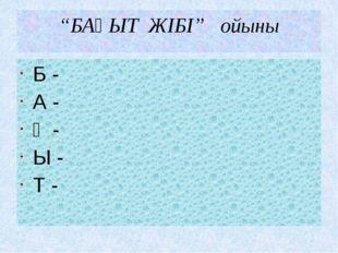 """""""БАҚЫТ ЖІБІ"""" ойыны Б - А - Қ - Ы - Т -"""