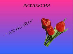 """РЕФЛЕКСИЯ """" АЛҒЫС АЙТУ"""""""