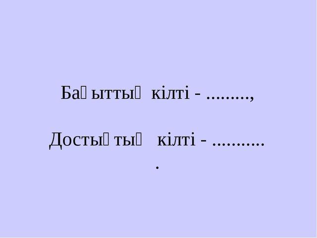 Бақыттың кілті - ........., Достықтың кілті - ........... .