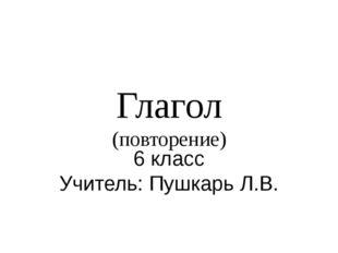 Глагол (повторение) 6 класс Учитель: Пушкарь Л.В.