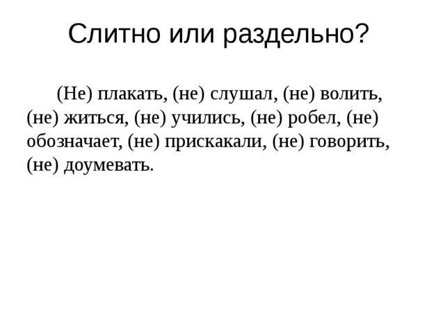 Слитно или раздельно? (Не) плакать, (не) слушал, (не) волить, (не) житься, (н...