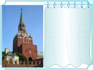 Троицкая башня В настоящее время — главный вход для посетителей Кремля. Самая