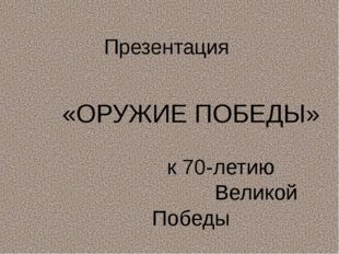 Презентация «ОРУЖИЕ ПОБЕДЫ» к 70-летию Великой Победы