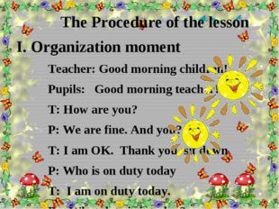 The Procedure of the lesson I. Organization moment Teacher: Good morning chi