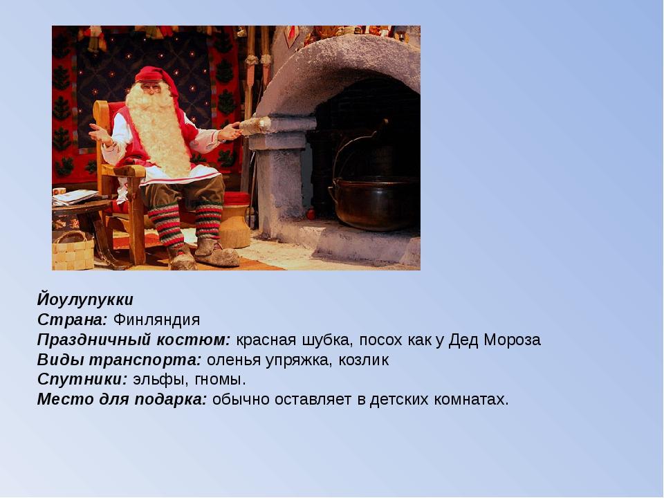 Йоулупукки Страна: Финляндия Праздничный костюм: красная шубка, посох как у Д...