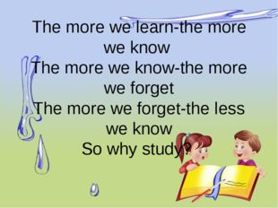 The more we learn-the more we know The more we know-the more we forget The mo