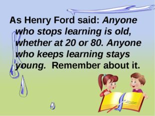 As Henry Ford said: Anyone who stops learning is old, whether at 20 or 80. An