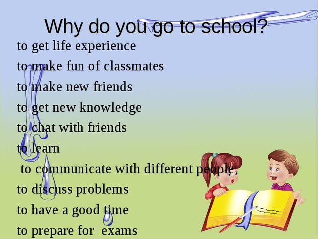 Why do you go to school? to get life experience to make fun of classmates to...