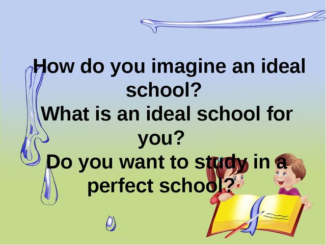 How do you imagine an ideal school? What is an ideal school for you? Do you...