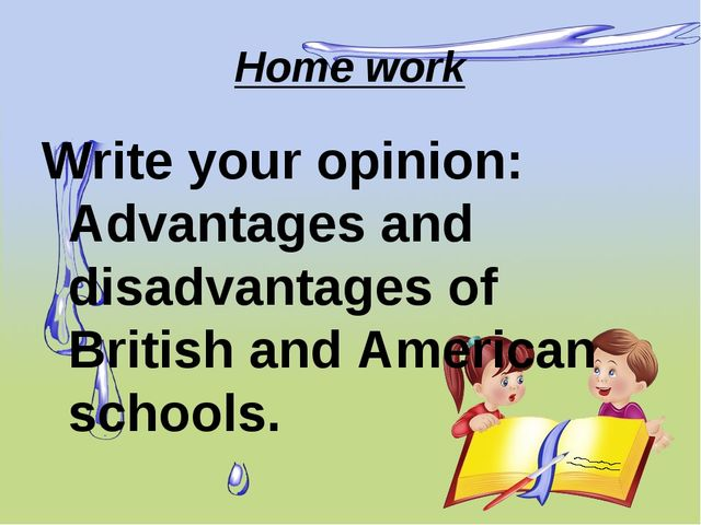 Home work Write your opinion: Advantages and disadvantages of British and Ame...