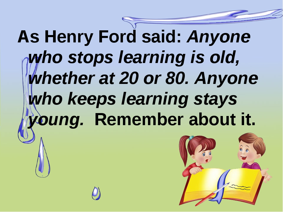 As Henry Ford said: Anyone who stops learning is old, whether at 20 or 80. An...
