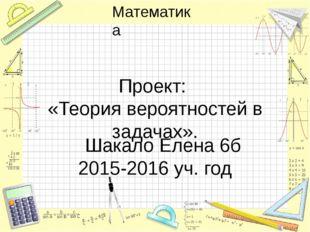 Проект: «Теория вероятностей в задачах». Шакало Елена 6б 2015-2016 уч. год Ма
