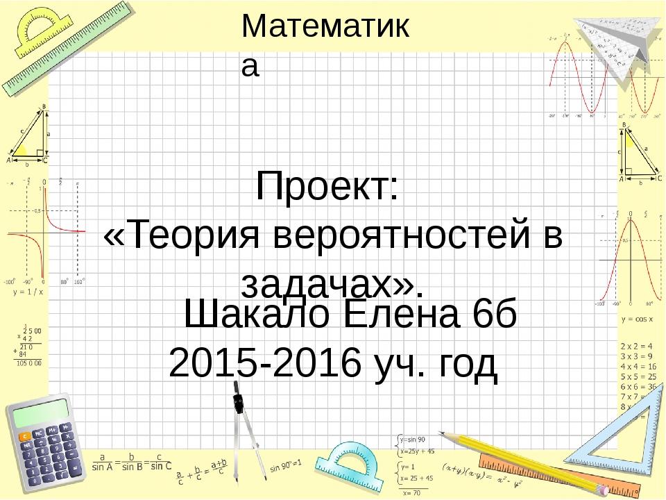 Проект: «Теория вероятностей в задачах». Шакало Елена 6б 2015-2016 уч. год Ма...