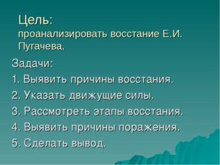 Цель: проанализировать восстание Е.И. Пугачева. Задачи: 1. Выявить причины во