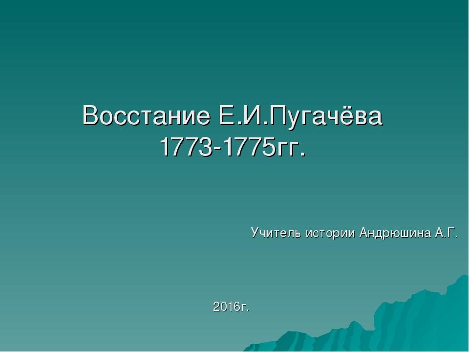 Восстание Е.И.Пугачёва 1773-1775гг. Учитель истории Андрюшина А.Г. 2016г.
