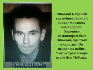 Николай в первый год войны окончил школу младших командиров. Хорошим командир