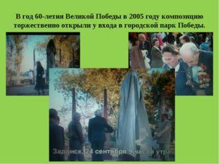 В год 60-летия Великой Победы в 2005 году композицию торжественно открыли у в