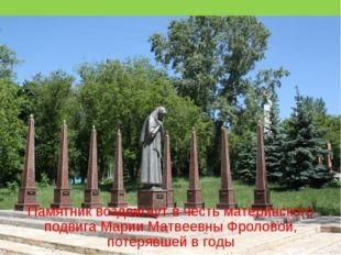 Памятник воздвигнут в честь материнского подвига Марии Матвеевны Фроловой, по