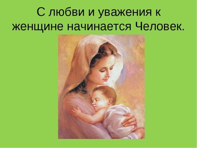 С любви и уважения к женщине начинается Человек.
