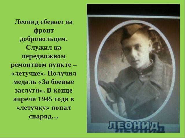 Леонид сбежал на фронт добровольцем. Служил на передвижном ремонтном пункте –...