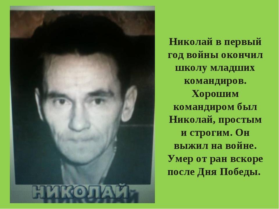 Николай в первый год войны окончил школу младших командиров. Хорошим командир...