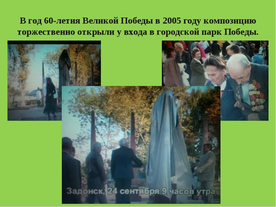 В год 60-летия Великой Победы в 2005 году композицию торжественно открыли у в...