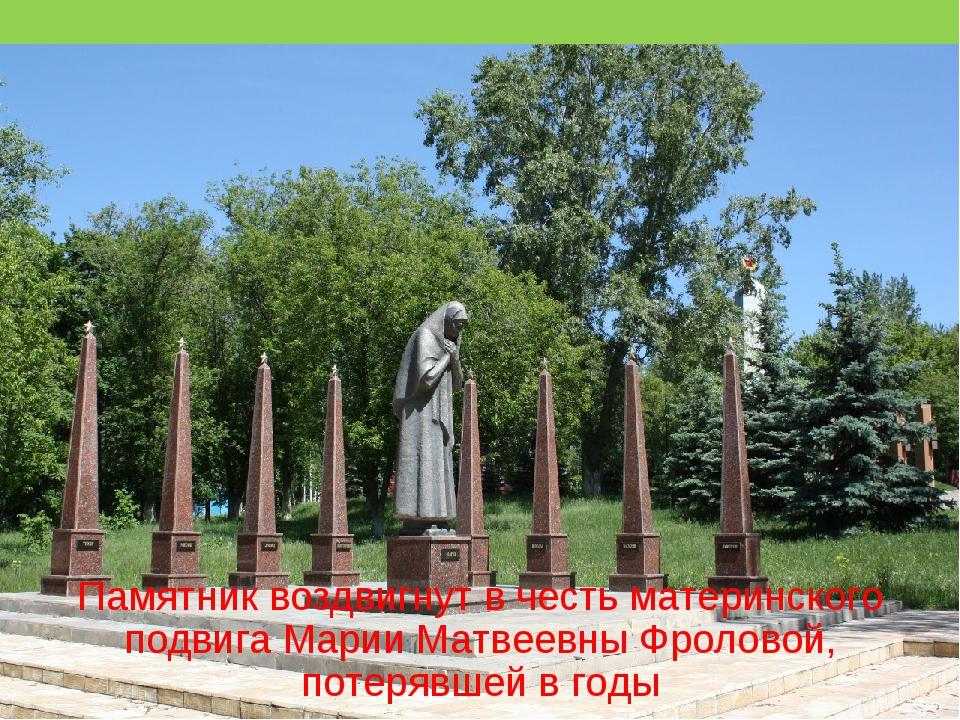 Памятник воздвигнут в честь материнского подвига Марии Матвеевны Фроловой, по...