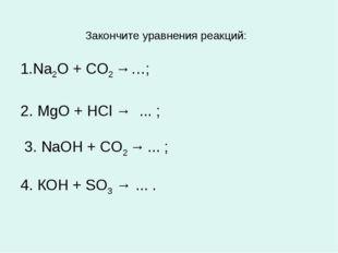 Закончите уравнения реакций: 1.Na2O + СО2 →…; 2. MgO + HCl → ... ; 3. NaOH +