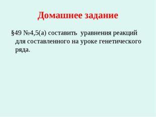 Домашнее задание §49 №4,5(а) составить уравнения реакций для составленного на