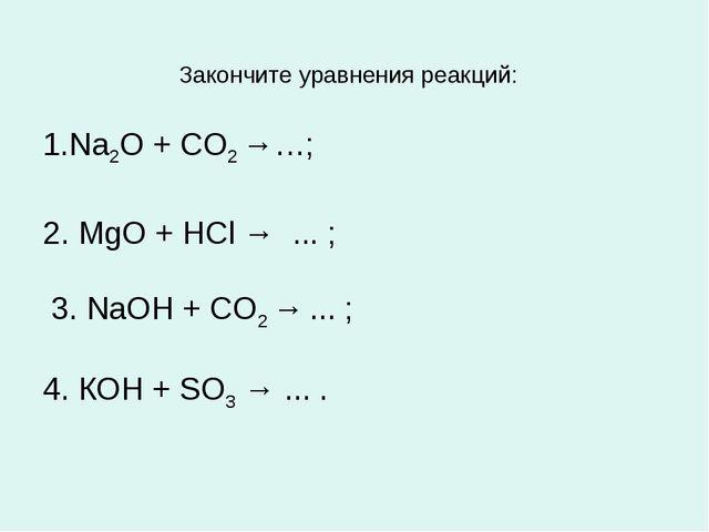 Закончите уравнения реакций: 1.Na2O + СО2 →…; 2. MgO + HCl → ... ; 3. NaOH +...