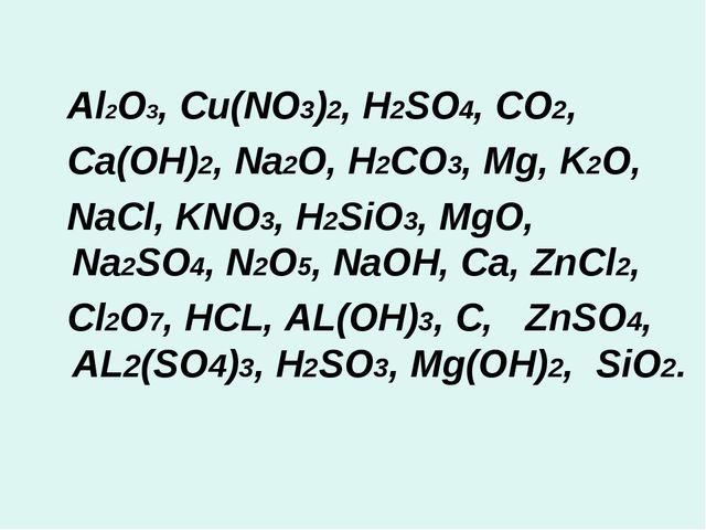 Al2O3, Cu(NO3)2, H2SO4, CO2, Ca(OH)2, Na2O, H2CO3, Mg, K2O, NaCl, KNO3, H2Si...