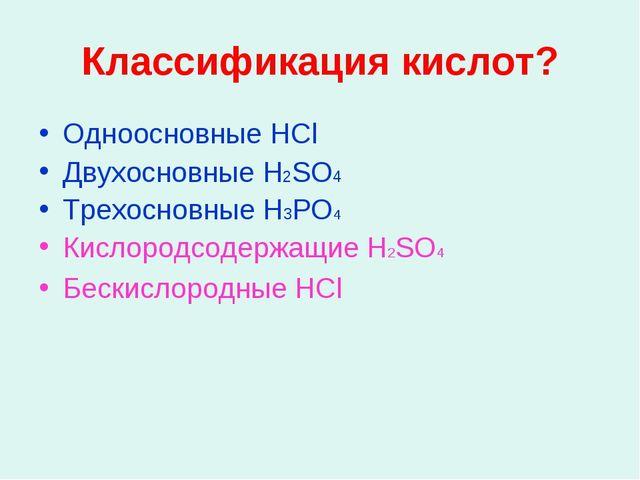 Классификация кислот? Одноосновные HCl Двухосновные H2SO4 Трехосновные H3PO4...