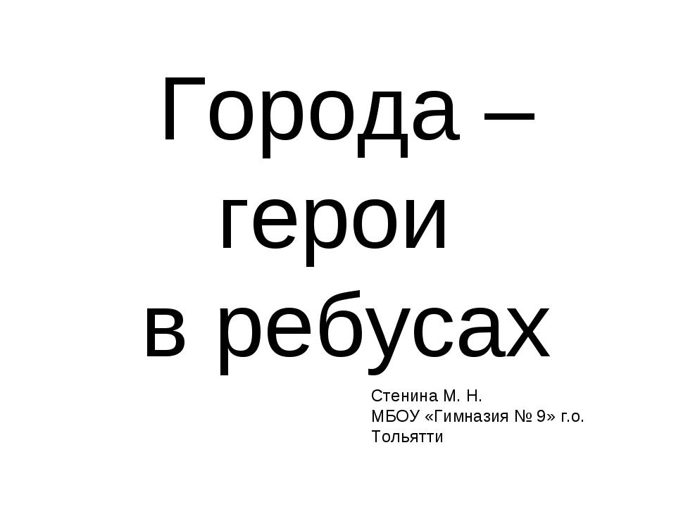 Города – герои в ребусах Стенина М. Н. МБОУ «Гимназия № 9» г.о. Тольятти