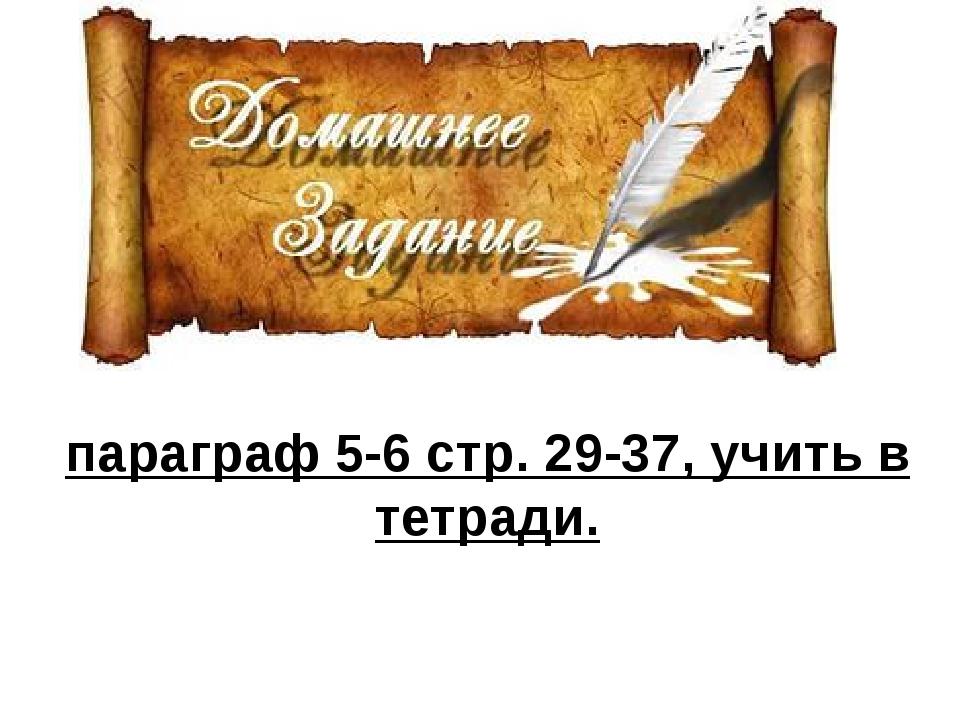 параграф 5-6 стр. 29-37, учить в тетради.