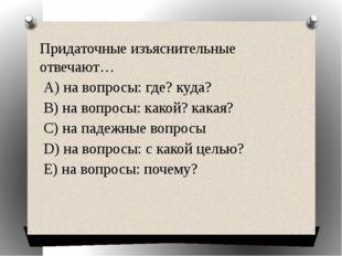 Придаточные изъяснительные отвечают… А) на вопросы: где? куда? В) на вопросы: