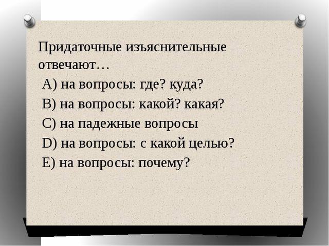 Придаточные изъяснительные отвечают… А) на вопросы: где? куда? В) на вопросы:...