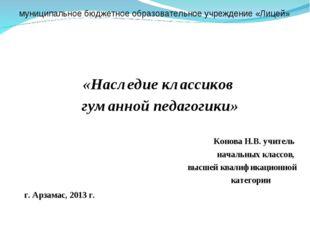 «Наследие классиков гуманной педагогики» Конова Н.В. учитель начальных класс