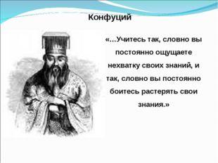 Конфуций «…Учитесь так, словно вы постоянно ощущаете нехватку своих знаний, и