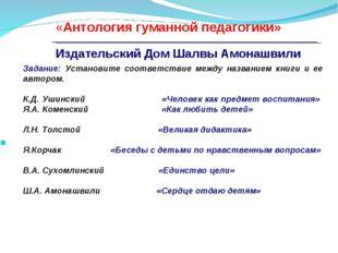 с «Антология гуманной педагогики» Издательский Дом Шалвы Амонашвили Задание: