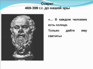 Сократ 469-399 г.г. до нашей эры «… В каждом человеке есть солнце. Только да