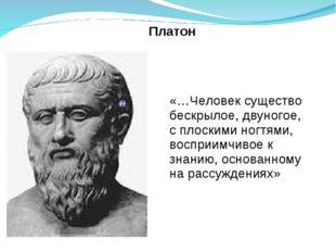 Платон «…Человек существо бескрылое, двуногое, с плоскими ногтями, восприимч