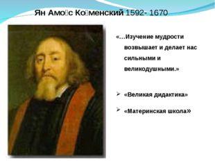 Ян Амо́с Ко́менский1592- 1670 «…Изучение мудрости возвышает и делает нас сил