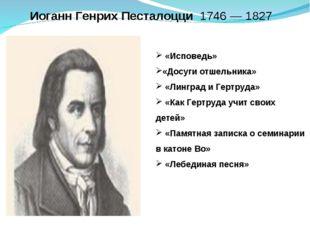 ИоганнГенрихПесталоцци1746 —1827 «Исповедь» «Досуги отшельника» «Лингр