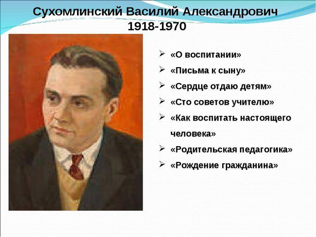 Сухомлинский Василий Александрович 1918-1970 «О воспитании» «Письма к сыну» «...
