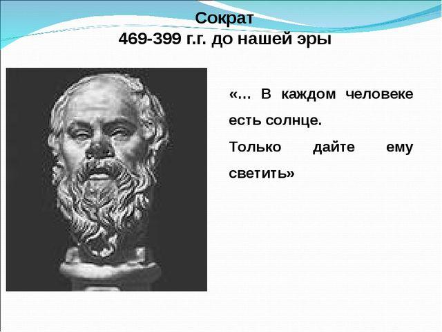 Сократ 469-399 г.г. до нашей эры «… В каждом человеке есть солнце. Только да...