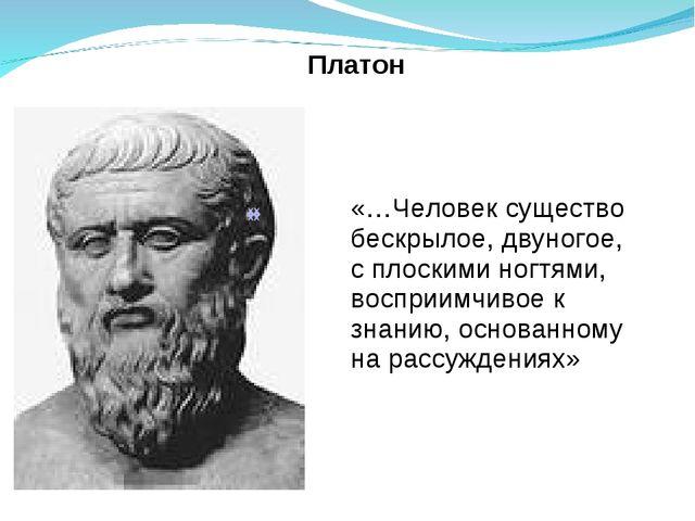 Платон «…Человек существо бескрылое, двуногое, с плоскими ногтями, восприимч...