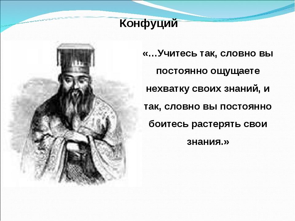 Конфуций «…Учитесь так, словно вы постоянно ощущаете нехватку своих знаний, и...