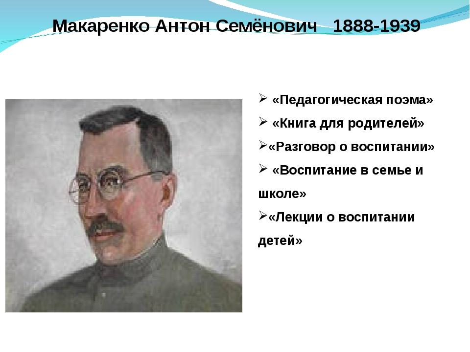 Макаренко Антон Семёнович 1888-1939 «Педагогическая поэма» «Книга для родите...